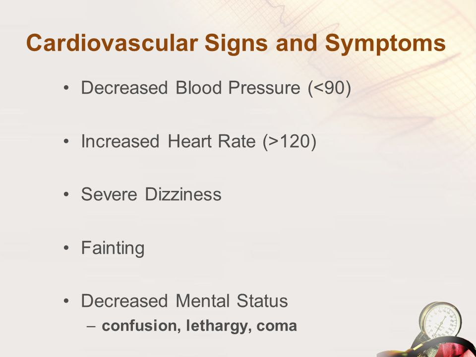 Cardiovascular Signs and Symptoms Decreased Blood Pressure (<90) Increased Heart Rate (>120) Severe Dizziness Fainting Decreased Mental Status –confus