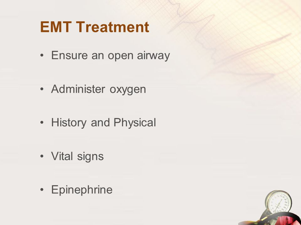 EMT Treatment Ensure an open airway Administer oxygen History and Physical Vital signs Epinephrine