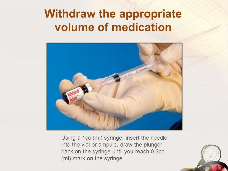 Withdraw the appropriate volume of medication Using a 1cc (ml) syringe, insert the needle into the vial or ampule, draw the plunger back on the syring