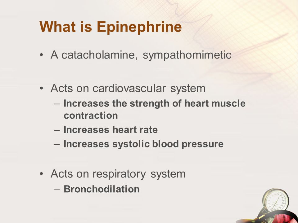 What is Epinephrine A catacholamine, sympathomimetic Acts on cardiovascular system –Increases the strength of heart muscle contraction –Increases hear