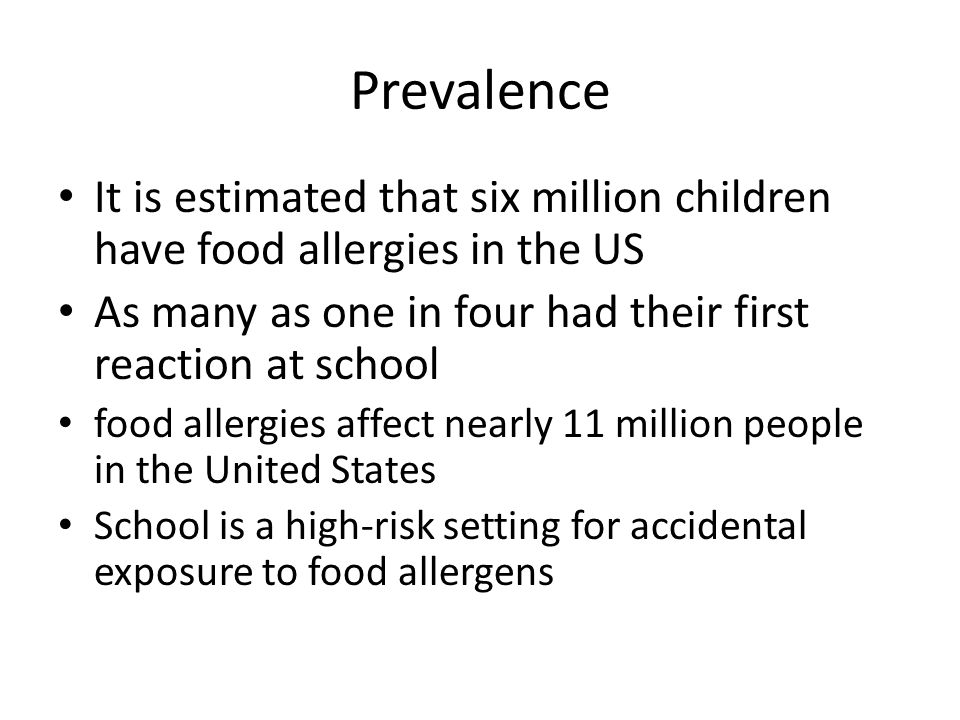 Prevalence It is estimated that six million children have food allergies in the US As many as one in four had their first reaction at school food allergies affect nearly 11 million people in the United States School is a high-risk setting for accidental exposure to food allergens