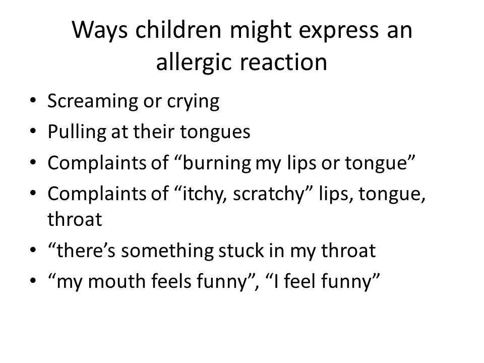 Ways children might express an allergic reaction Screaming or crying Pulling at their tongues Complaints of burning my lips or tongue Complaints of itchy, scratchy lips, tongue, throat there's something stuck in my throat my mouth feels funny , I feel funny
