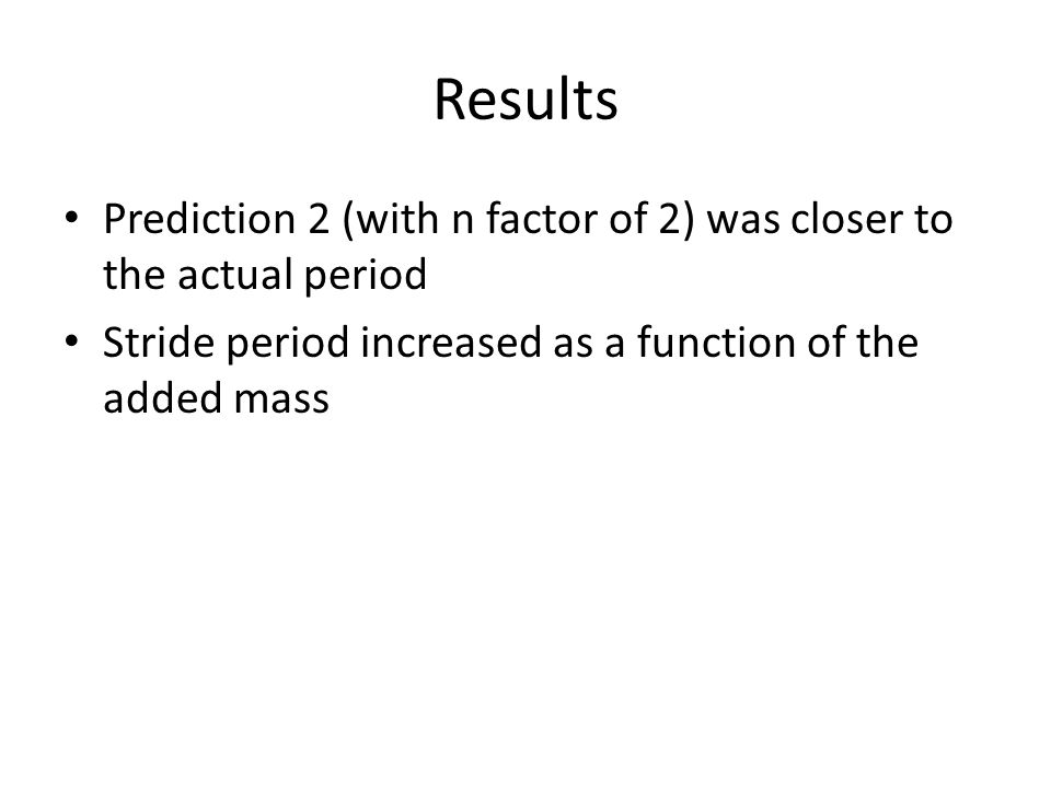 Results Prediction 2 (with n factor of 2) was closer to the actual period Stride period increased as a function of the added mass