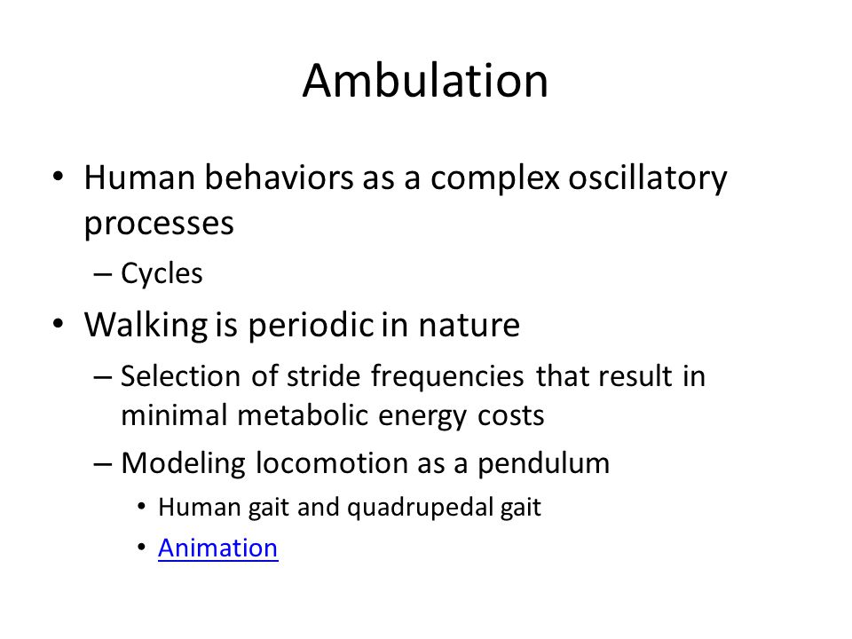 Ambulation Human behaviors as a complex oscillatory processes – Cycles Walking is periodic in nature – Selection of stride frequencies that result in