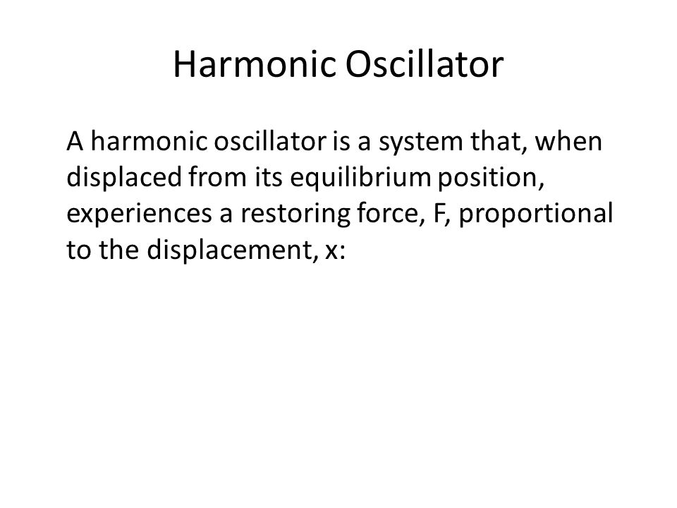 Harmonic Oscillator A harmonic oscillator is a system that, when displaced from its equilibrium position, experiences a restoring force, F, proportion