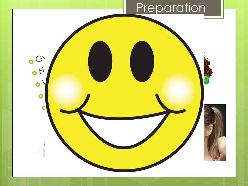 Preparation  Gym shorts, yoga pants  Hair tied back  Water  Food eaten  Good attitude!