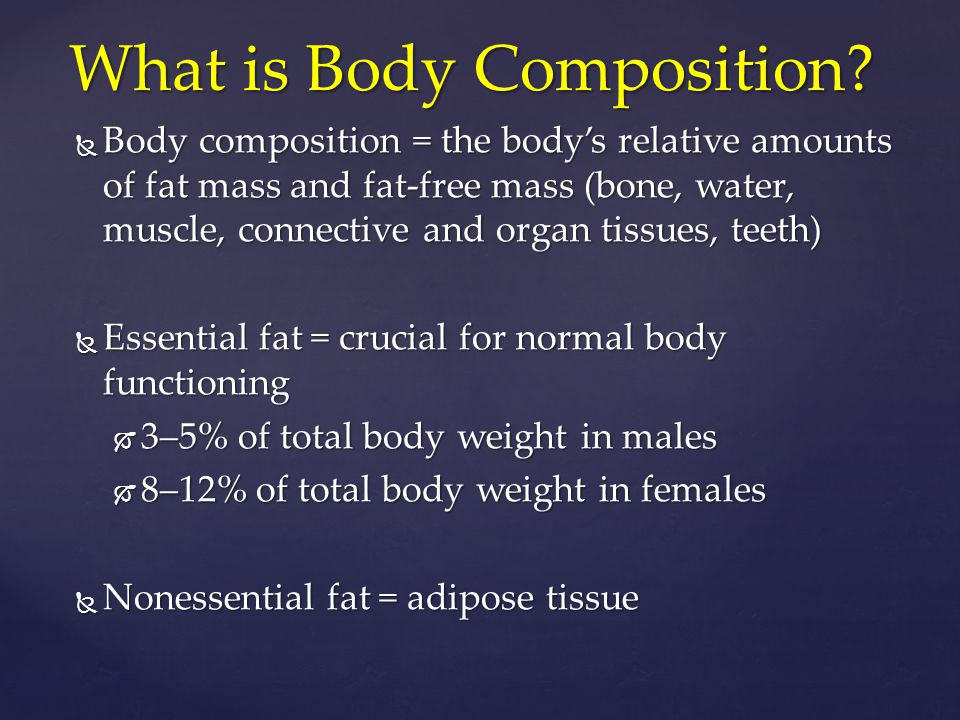  Body composition = the body's relative amounts of fat mass and fat-free mass (bone, water, muscle, connective and organ tissues, teeth)  Essential