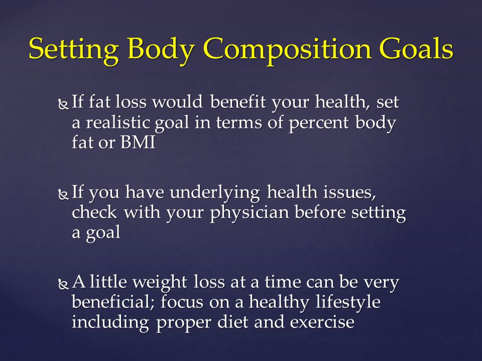  If fat loss would benefit your health, set a realistic goal in terms of percent body fat or BMI  If you have underlying health issues, check with y
