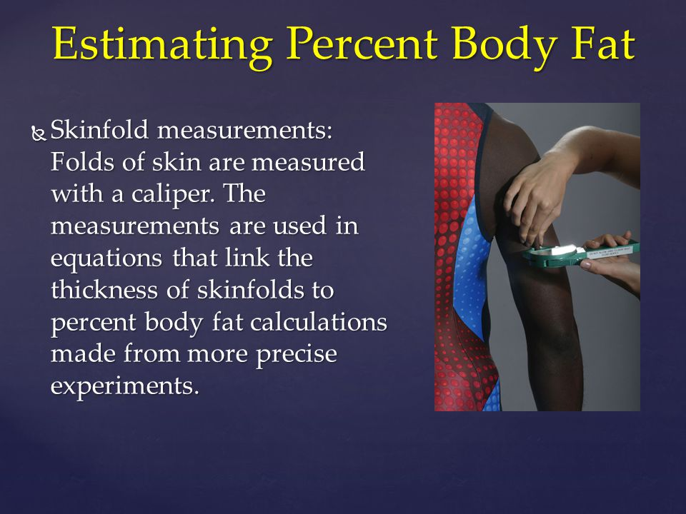  Skinfold measurements: Folds of skin are measured with a caliper. The measurements are used in equations that link the thickness of skinfolds to per