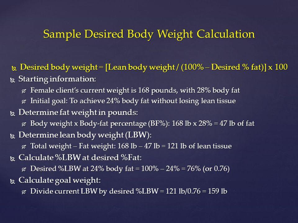 Sample Desired Body Weight Calculation  Desired body weight = [Lean body weight / (100% – Desired % fat)] x 100  Starting information:  Female clie