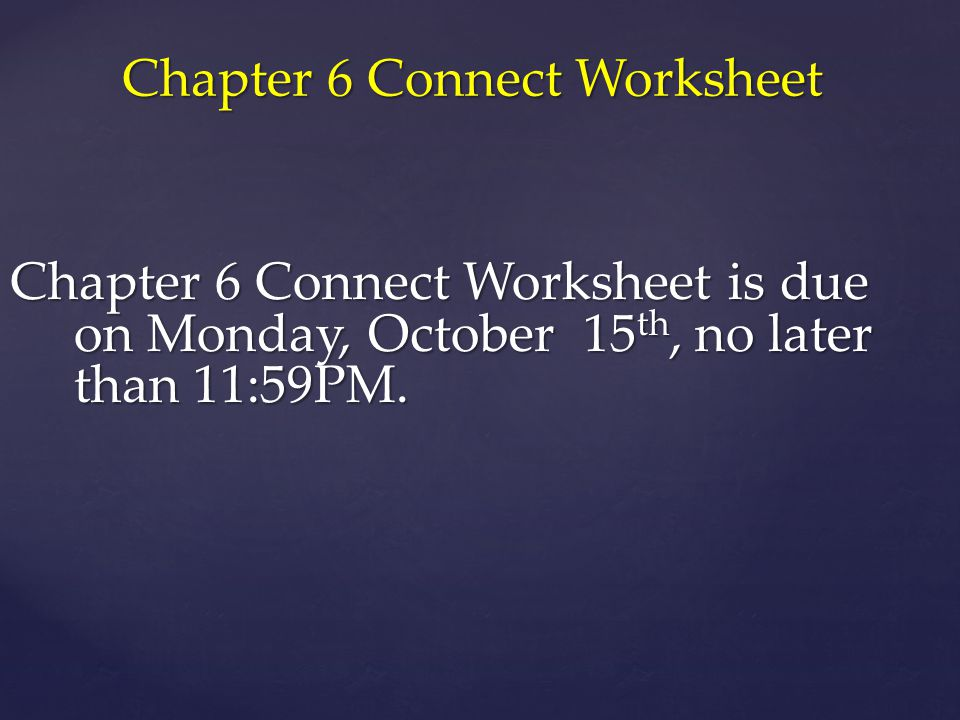 Chapter 6 Connect Worksheet Chapter 6 Connect Worksheet is due on Monday, October 15 th, no later than 11:59PM.