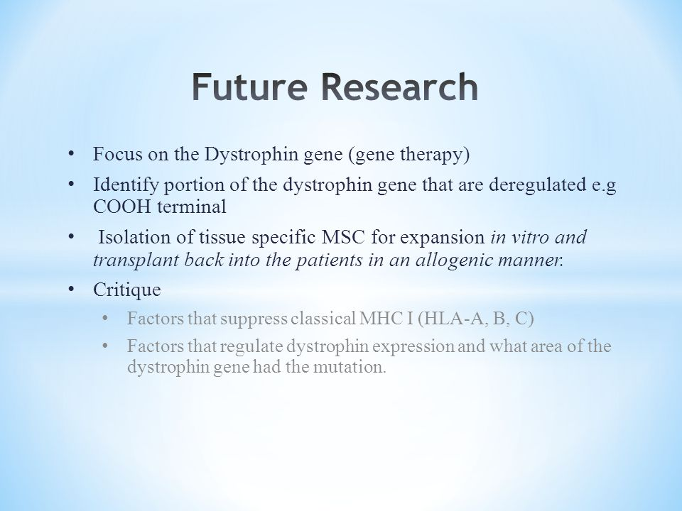 Focus on the Dystrophin gene (gene therapy) Identify portion of the dystrophin gene that are deregulated e.g COOH terminal Isolation of tissue specific MSC for expansion in vitro and transplant back into the patients in an allogenic manner.