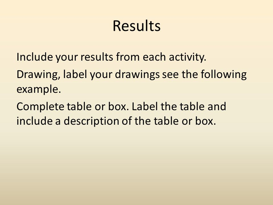 Results Include your results from each activity. Drawing, label your drawings see the following example. Complete table or box. Label the table and in