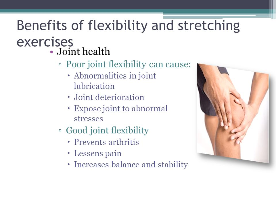 Benefits of flexibility and stretching exercises Joint health ▫Poor joint flexibility can cause:  Abnormalities in joint lubrication  Joint deterior