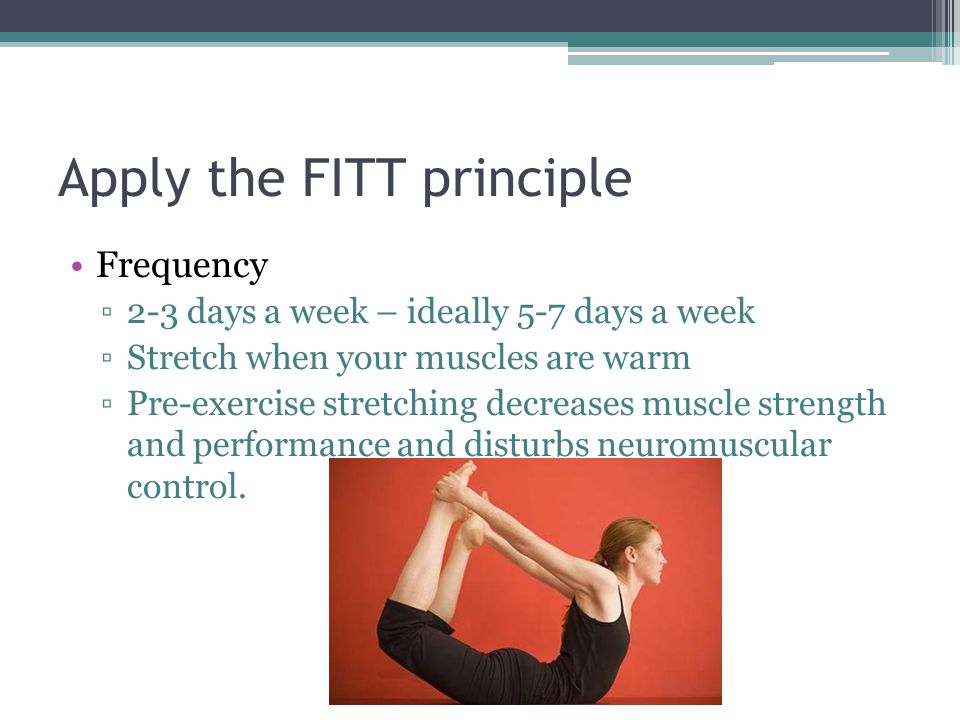 Apply the FITT principle Frequency ▫2-3 days a week – ideally 5-7 days a week ▫Stretch when your muscles are warm ▫Pre-exercise stretching decreases m