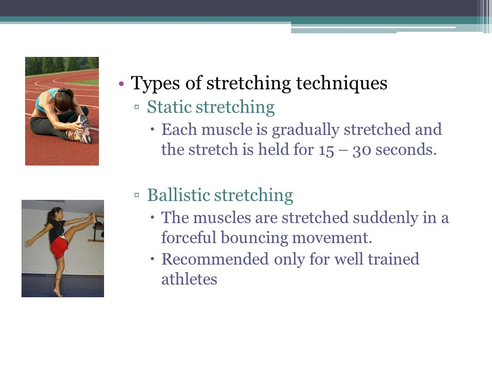 Types of stretching techniques ▫Static stretching  Each muscle is gradually stretched and the stretch is held for 15 – 30 seconds. ▫Ballistic stretch