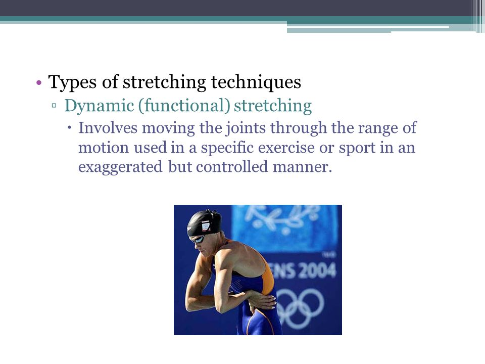 Types of stretching techniques ▫Dynamic (functional) stretching  Involves moving the joints through the range of motion used in a specific exercise o