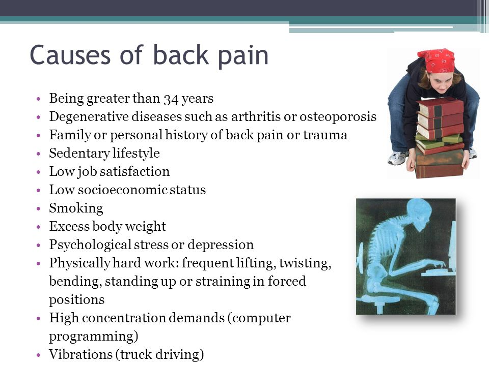 Causes of back pain Being greater than 34 years Degenerative diseases such as arthritis or osteoporosis Family or personal history of back pain or tra