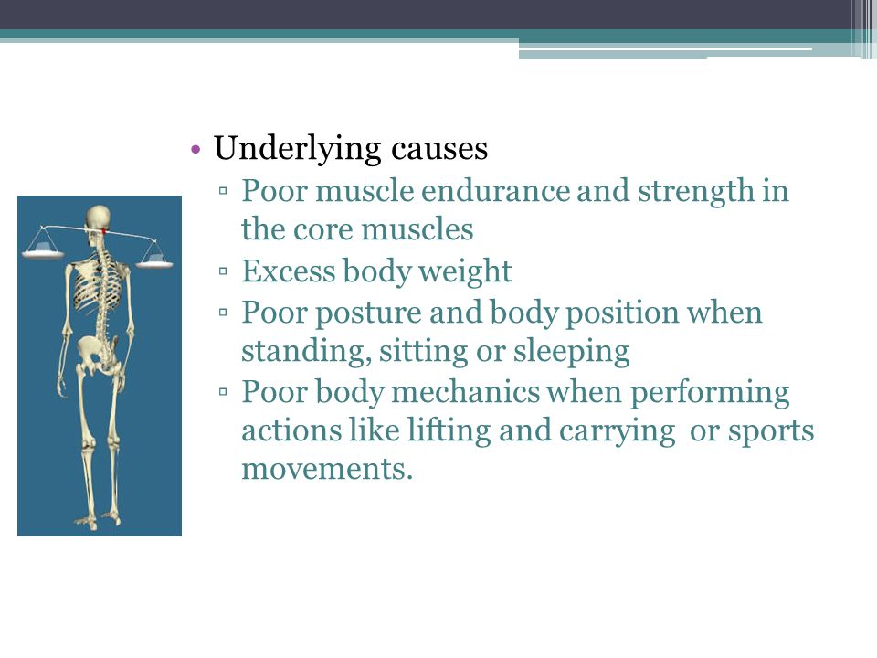Underlying causes ▫Poor muscle endurance and strength in the core muscles ▫Excess body weight ▫Poor posture and body position when standing, sitting o