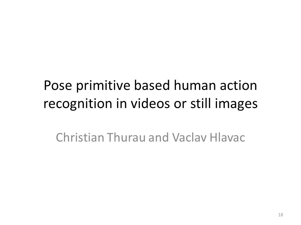 Pose primitive based human action recognition in videos or still images 18 Christian Thurau and Vaclav Hlavac