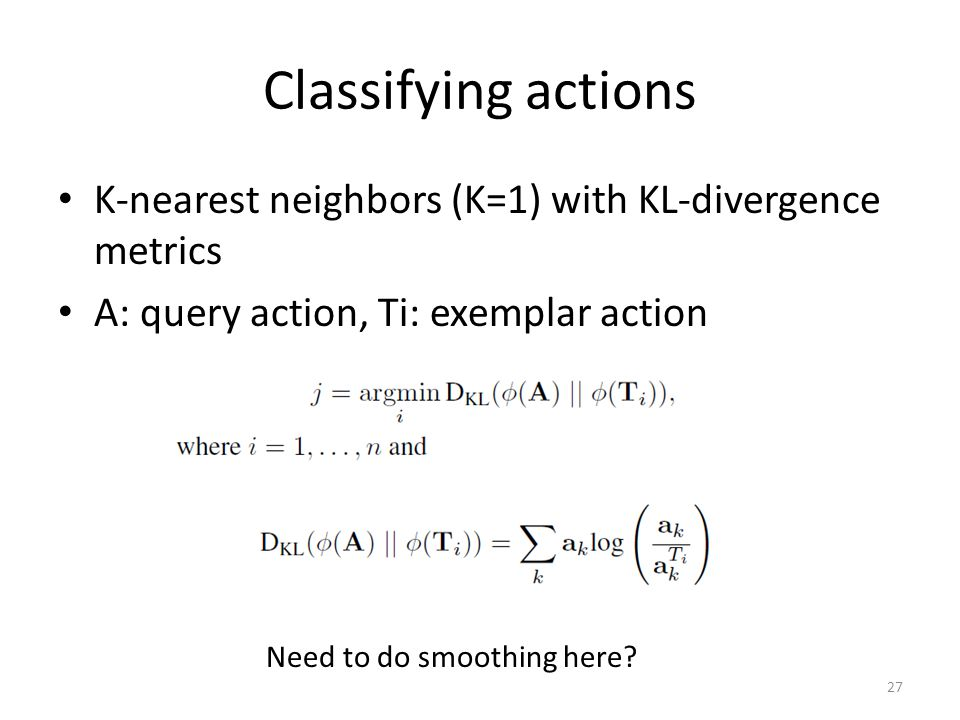 Classifying actions K-nearest neighbors (K=1) with KL-divergence metrics A: query action, Ti: exemplar action 27 Need to do smoothing here?