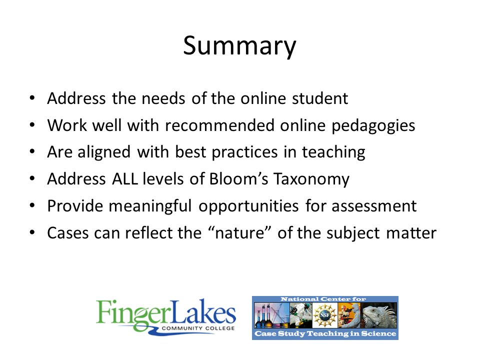 Summary Address the needs of the online student Work well with recommended online pedagogies Are aligned with best practices in teaching Address ALL levels of Bloom's Taxonomy Provide meaningful opportunities for assessment Cases can reflect the nature of the subject matter