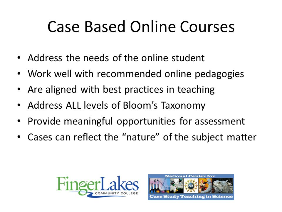 Case Based Online Courses Address the needs of the online student Work well with recommended online pedagogies Are aligned with best practices in teaching Address ALL levels of Bloom's Taxonomy Provide meaningful opportunities for assessment Cases can reflect the nature of the subject matter