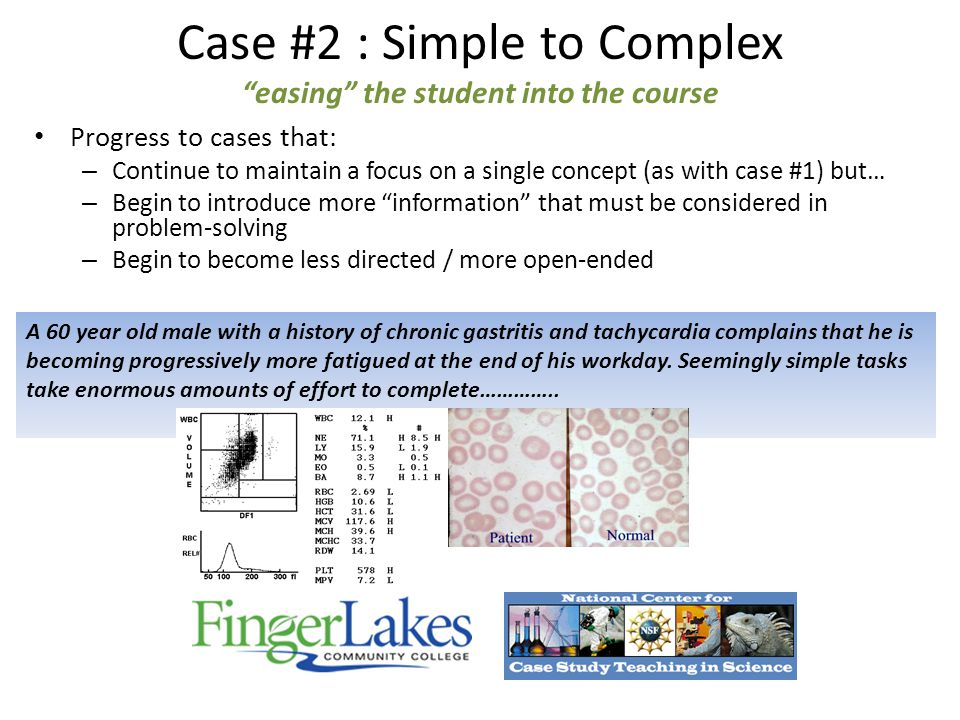 Case #2 : Simple to Complex easing the student into the course Progress to cases that: – Continue to maintain a focus on a single concept (as with case #1) but… – Begin to introduce more information that must be considered in problem-solving – Begin to become less directed / more open-ended A 60 year old male with a history of chronic gastritis and tachycardia complains that he is becoming progressively more fatigued at the end of his workday.