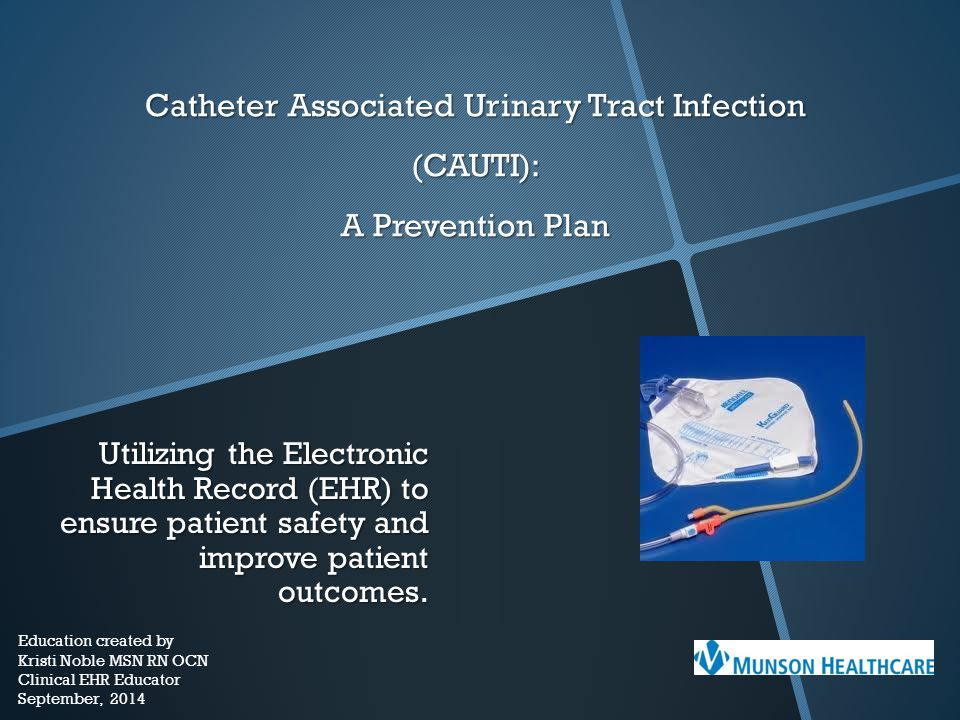 Catheter Associated Urinary Tract Infection (CAUTI): A Prevention Plan Utilizing the Electronic Health Record (EHR) to ensure patient safety and impro