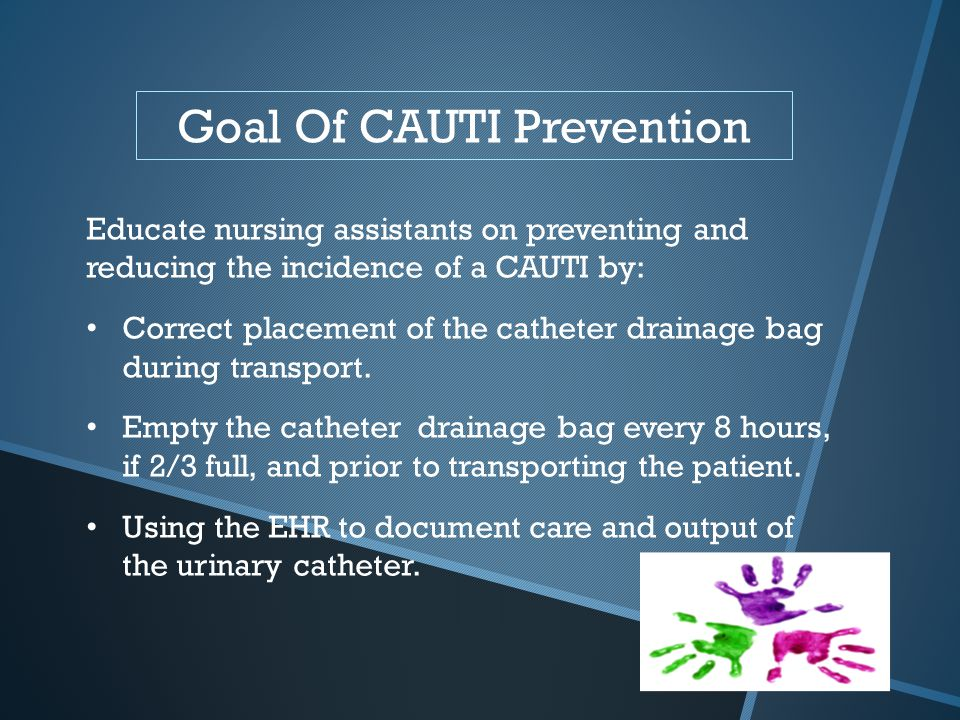 Goal Of CAUTI Prevention Educate nursing assistants on preventing and reducing the incidence of a CAUTI by: Correct placement of the catheter drainage
