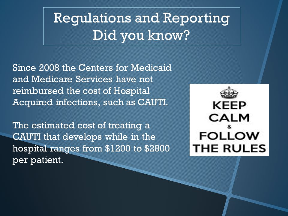 Regulations and Reporting Did you know? Since 2008 the Centers for Medicaid and Medicare Services have not reimbursed the cost of Hospital Acquired in