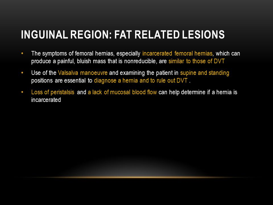 INGUINAL REGION: FAT RELATED LESIONS The symptoms of femoral hernias, especially incarcerated femoral hernias, which can produce a painful, bluish mas