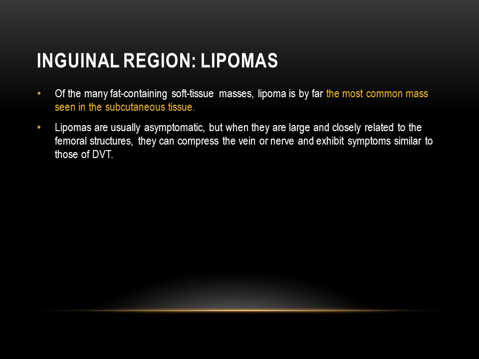 INGUINAL REGION: LIPOMAS Of the many fat-containing soft-tissue masses, lipoma is by far the most common mass seen in the subcutaneous tissue. Lipomas