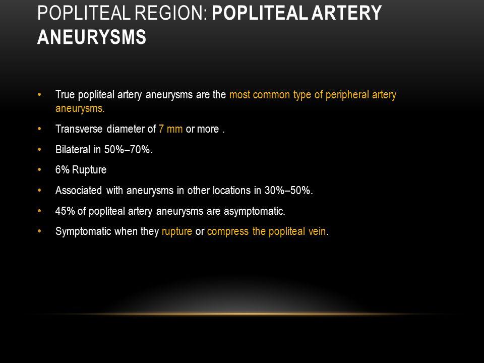 POPLITEAL REGION: POPLITEAL ARTERY ANEURYSMS True popliteal artery aneurysms are the most common type of peripheral artery aneurysms. Transverse diame