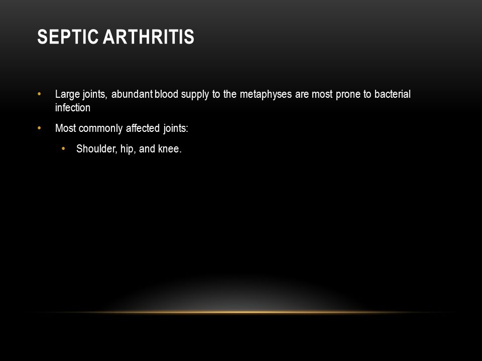 SEPTIC ARTHRITIS Large joints, abundant blood supply to the metaphyses are most prone to bacterial infection Most commonly affected joints: Shoulder,