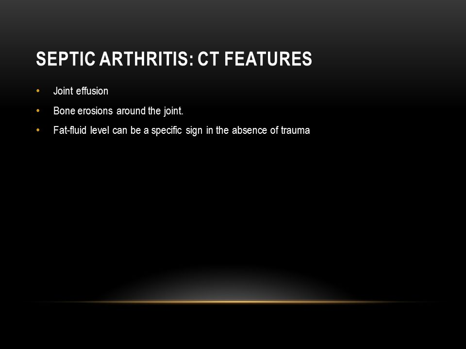 SEPTIC ARTHRITIS: CT FEATURES Joint effusion Bone erosions around the joint. Fat-fluid level can be a specific sign in the absence of trauma