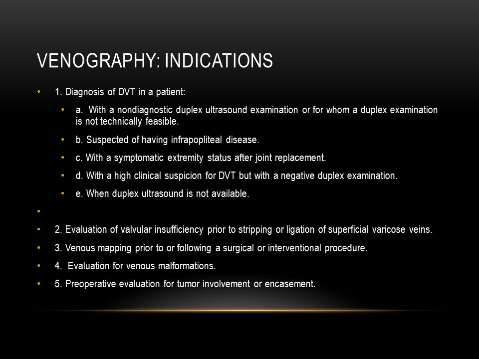 VENOGRAPHY: INDICATIONS 1. Diagnosis of DVT in a patient: a. With a nondiagnostic duplex ultrasound examination or for whom a duplex examination is no