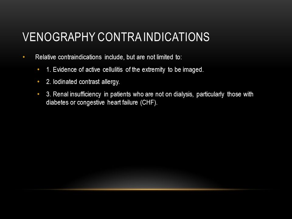 VENOGRAPHY CONTRA INDICATIONS Relative contraindications include, but are not limited to: 1. Evidence of active cellulitis of the extremity to be imag
