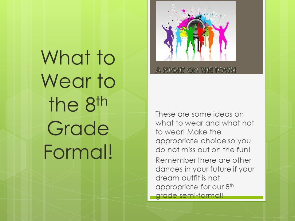 What to Wear to the 8 th Grade Formal. These are some ideas on what to wear and what not to wear.