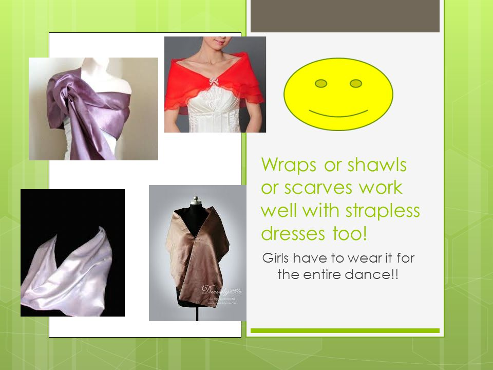 Wraps or shawls or scarves work well with strapless dresses too.
