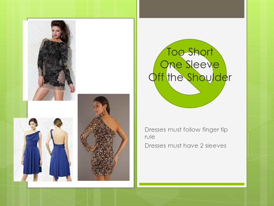 Dresses must follow finger tip rule Dresses must have 2 sleeves Too Short One Sleeve Off the Shoulder