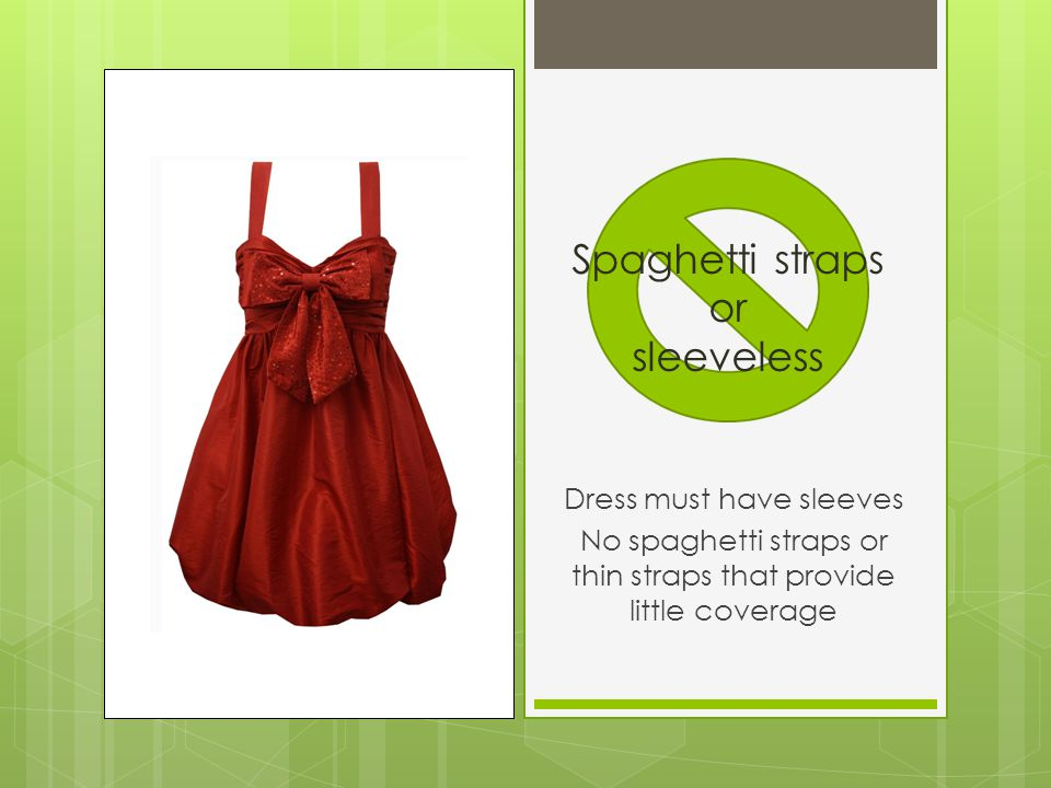 Dress must have sleeves No spaghetti straps or thin straps that provide little coverage Spaghetti straps or sleeveless