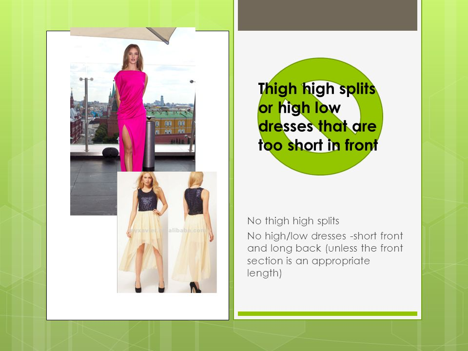 No thigh high splits No high/low dresses -short front and long back (unless the front section is an appropriate length) Thigh high splits or high low dresses that are too short in front