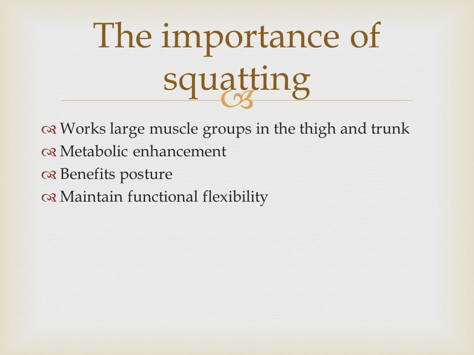   Works large muscle groups in the thigh and trunk  Metabolic enhancement  Benefits posture  Maintain functional flexibility The importance of squatting