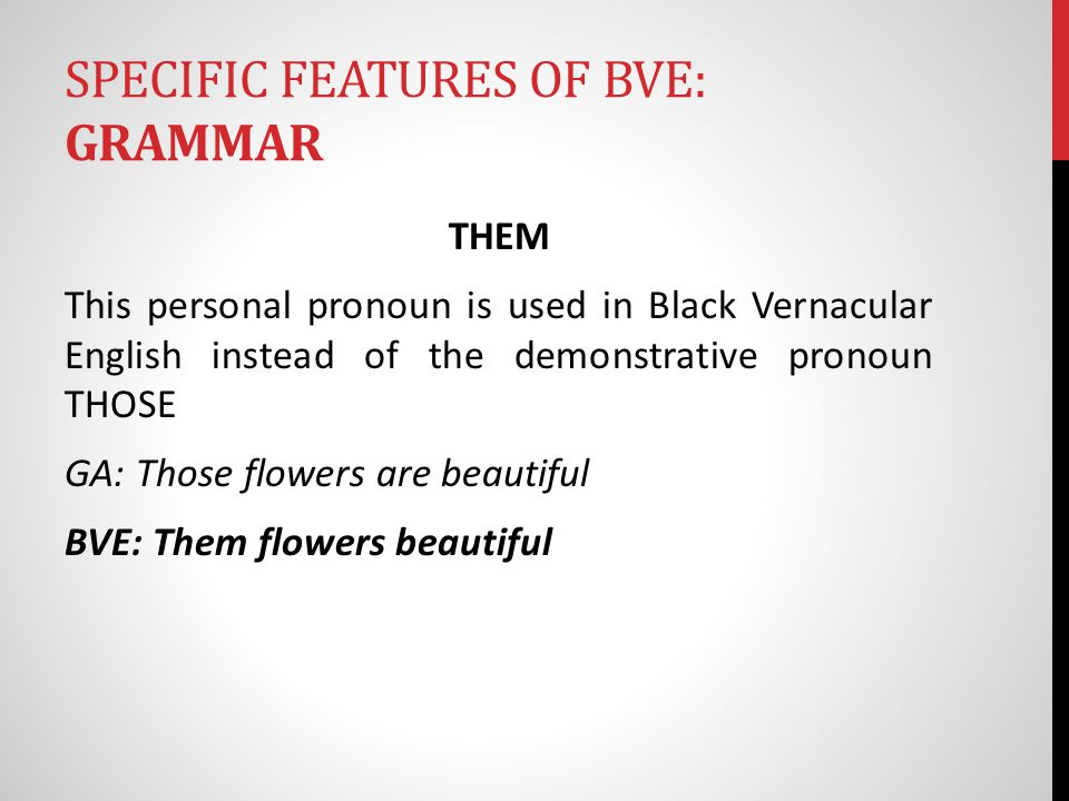 SPECIFIC FEATURES OF BVE: GRAMMAR THEM This personal pronoun is used in Black Vernacular English instead of the demonstrative pronoun THOSE GA: Those flowers are beautiful BVE: Them flowers beautiful