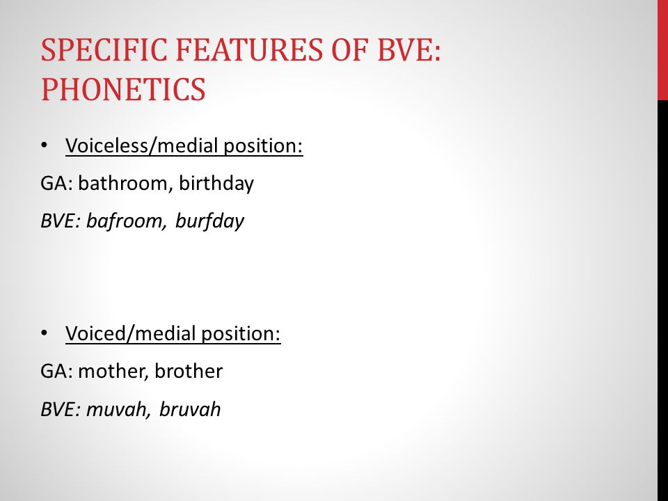 SPECIFIC FEATURES OF BVE: PHONETICS Voiceless/medial position: GA: bathroom, birthday BVE: bafroom, burfday Voiced/medial position: GA: mother, brother BVE: muvah, bruvah