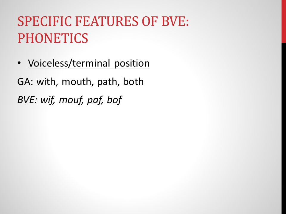 SPECIFIC FEATURES OF BVE: PHONETICS Voiceless/terminal position GA: with, mouth, path, both BVE: wif, mouf, paf, bof