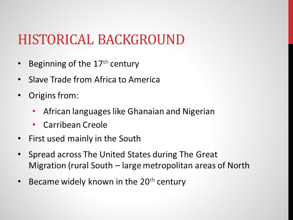 HISTORICAL BACKGROUND Beginning of the 17 th century Slave Trade from Africa to America Origins from: African languages like Ghanaian and Nigerian Carribean Creole First used mainly in the South Spread across The United States during The Great Migration (rural South – large metropolitan areas of North Became widely known in the 20 th century