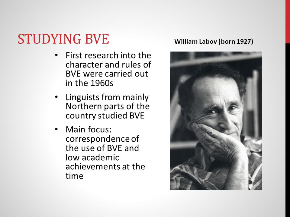 STUDYING BVE First research into the character and rules of BVE were carried out in the 1960s Linguists from mainly Northern parts of the country studied BVE Main focus: correspondence of the use of BVE and low academic achievements at the time William Labov (born 1927)
