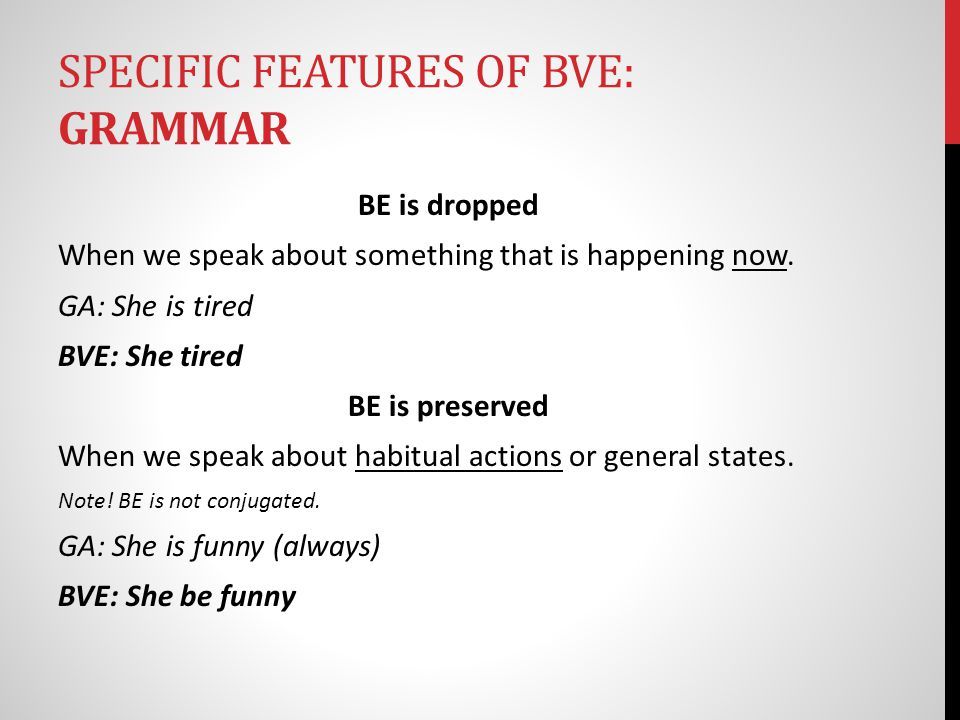 SPECIFIC FEATURES OF BVE: GRAMMAR The Aspect of Number is unimportant: General American 50 cents They were at home She goes to school Black Vernacular 50 cent They was at home She go to school
